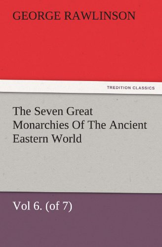 The Seven Great Monarchies Of The Ancient Eastern World, Vol 6. (of 7): Parthia The History, Geography, And Antiquities Of Chaldaea, Assyria, Babylon, ... Maps and Illustrations. (TREDITION CLASSICS)