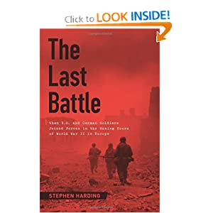 The Last Battle: When U.S. and German Soldiers Joined Forces in the Waning Hours of World War II in Europe by Stephen Harding