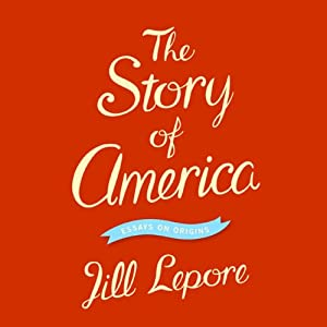 The Story of America: Essays on Origins | [Jill Lepore]