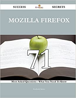 Mozilla Firefox 71 Success Secrets: 71 Most Asked Questions On Mozilla Firefox - What You Need To Know