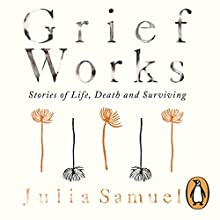 Grief Works: Stories of Life, Death and Surviving Audiobook by Julia Samuel Narrated by Julia Samuel
