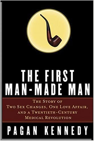 The First Man-Made Man: The Story of Two Sex Changes, One Love Affair, and a Twentieth-Century Medical Revolution written by Pagan Kennedy
