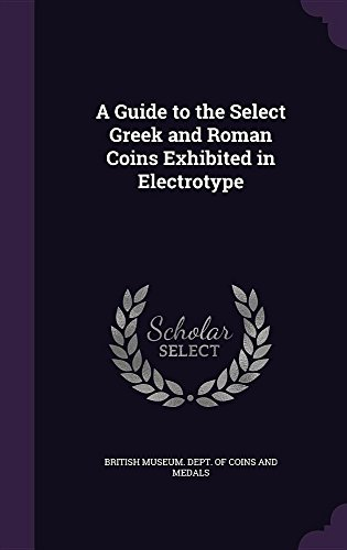 A Guide to the Select Greek and Roman Coins Exhibited in Electrotype