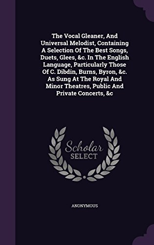 The Vocal Gleaner, And Universal Melodist, Containing A Selection Of The Best Songs, Duets, Glees, &c. In The English Language, Particularly Those Of ... Theatres, Public And Private Concerts, &c