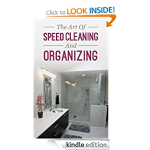 The Art Of Speed Cleaning And Organizing: How To Organize, Clean, And Keep Your House Spotless