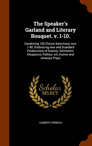 The Speaker's Garland and Literary Bouquet. v. 1-10.: Combining 100 Choice Selections, nos. 1-40. Embracing new and Standard Productions of Oratory, ... Pathos, wit, Humor and Amateur Plays