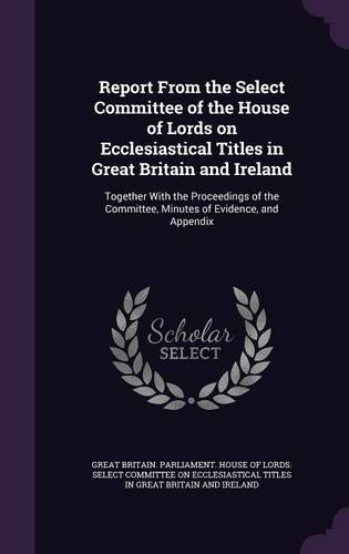 Report From the Select Committee of the House of Lords on Ecclesiastical Titles in Great Britain and Ireland: Together With the Proceedings of the Committee, Minutes of Evidence, and Appendix