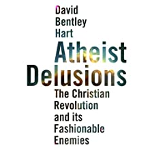 Atheist Delusions: The Christian Revolution and Its Fashionable Enemies Audiobook by David Bentley Hart Narrated by Ralph Morocco