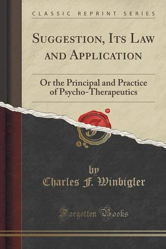 Suggestion, Its Law and Application: Or the Principal and Practice of Psycho-Therapeutics (Classic Reprint)