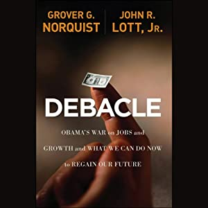 Debacle: Obama's War on Jobs and Growth and What We Can Do Now to Regain Our Future | [Grover Glenn Norquist, John R. Lott]