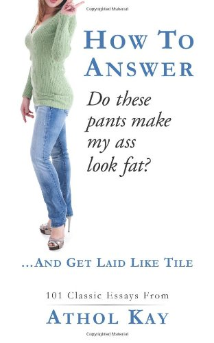 "How To Answer ""Do These Pants Make My Ass Look Fat?"": and get laid like tile!"