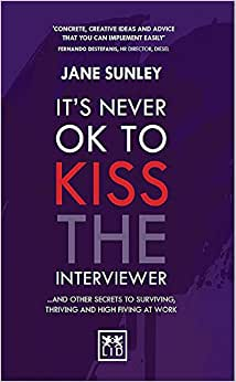 It's Never Ok To Kiss The Interviewer: And Other Secrets To Surviving, Thriving And High Fiving At Work