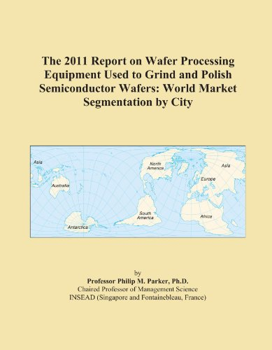 The 2011 Report on Wafer Processing Equipment Used to Grind and Polish Semiconductor Wafers: World Market Segmentation by City