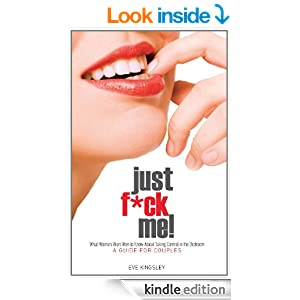 Just F*ck Me! – What Women Want Men to Know About Taking Control in the Bedroom (A Guide for Couples) – Revised Edition