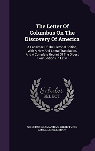 The Letter Of Columbus On The Discovery Of America: A Facsimile Of The Pictorial Edition, With A New And Literal Translation, And A Complete Reprint Of The Oldest Four Editions In Latin