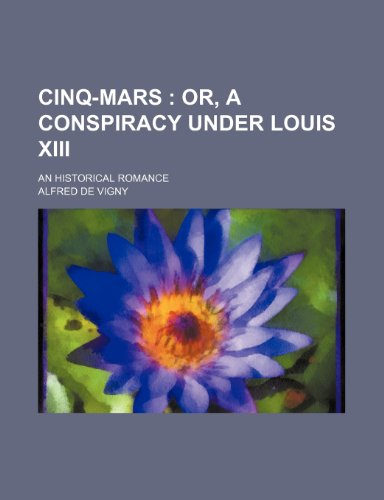 Cinq-Mars; Or, a Conspiracy Under Louis Xiii. an Historical Romance