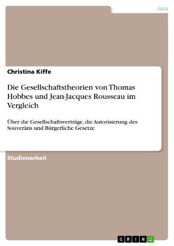 Christina Kiffe - Die Gesellschaftstheorien von Thomas Hobbes und Jean-Jacques Rousseau im Vergleich: Über die Gesellschaftsverträge, die Autorisierung des Souveräns und Bürgerliche Gesetze