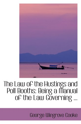 The Law of the Hustings and Poll Booths: Being a Manual of the Law Governing ... PDF