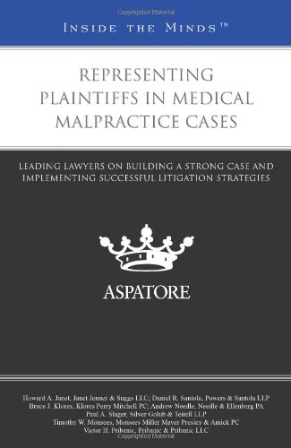 Representing Plaintiffs in Medical Malpractice Cases: Leading Lawyers on Building a Strong Case and Implementing Successful Litigation Strategies (Inside the Minds)