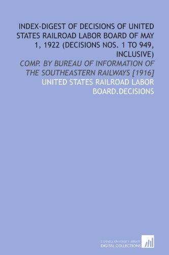 Index-digest of decisions of United States Railroad labor board of May 1, 1922 (decisions nos. 1 to 949, inclusive): comp. by Bureau of information of the southeastern railways [1916]