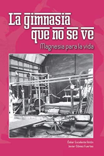 La gimnasia que no se ve Magnesia para la vida  [Escalante Antón, Óskar - Gómez Fuertes, Javier] (Tapa Blanda)