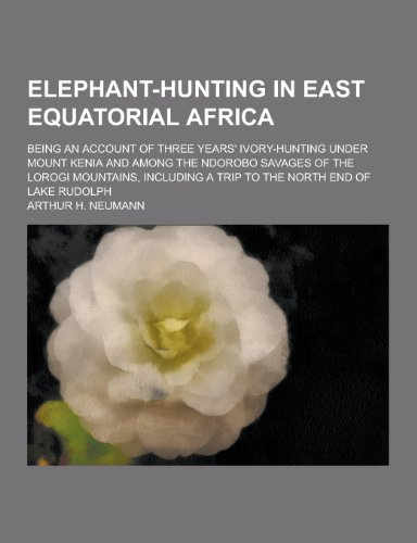 Elephant-Hunting in East Equatorial Africa; Being an Account of Three Years' Ivory-Hunting Under Mount Kenia and Among the Ndorobo Savages of the Loro