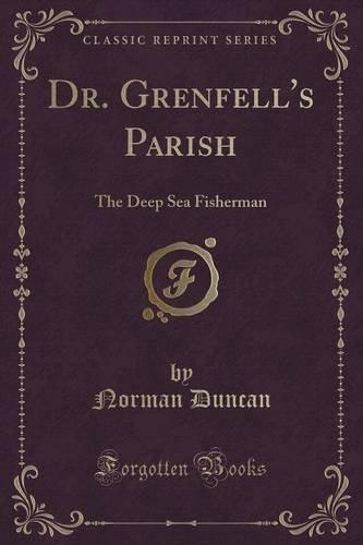 Dr. Grenfell's Parish: The Deep Sea Fisherman (Classic Reprint)