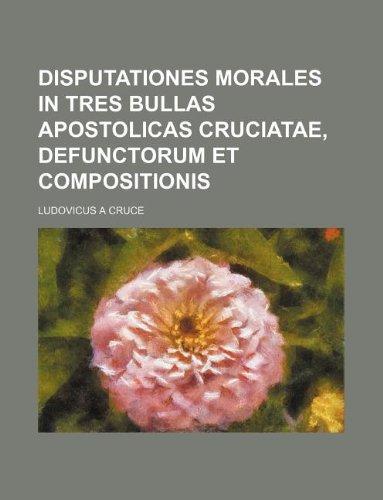 Disputationes Morales in tres Bullas Apostolicas Cruciatae, Defunctorum et Compositionis