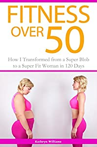 Fitness Over 50: How I Transformed from a Super Blob to a Super Fit Woman in 120 Days by Talent Writers