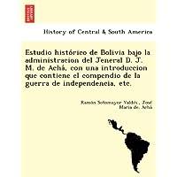 Estudio Histo Rico de Bolivia Bajo La Administracion del Jeneral D. J. M. de Acha, Con Una Introduccion Que Contiene...