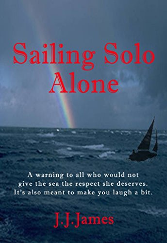 Sailing Solo Alone: a yachting novel written as a warning to all those who would be foolish enough to not give the sea the respect she deserves.