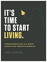 It's Time To Start Living: Understanding How Our Belief Systems Fuel Addictive Behavior by Todd Sylvester ebook deal