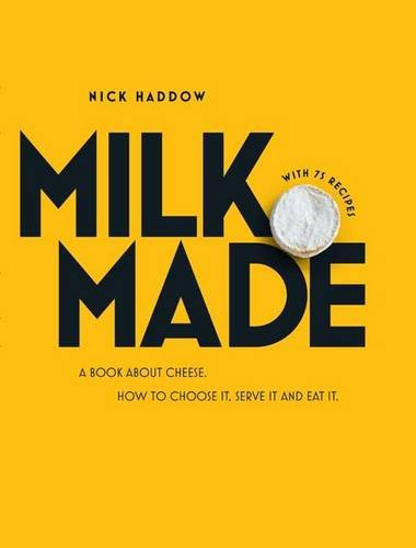 Milk. Made.: A Book About Cheese. How to Choose it, Serve it and Eat it. by Nick Haddow