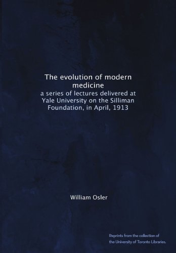 The evolution of modern medicine: a series of lectures delivered at Yale University on the Silliman Foundation, in April, 1913