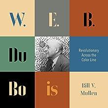 W. E. B. Du Bois: Revolutionary Across the Color Line Audiobook by Bill V. Mullen Narrated by Douglas Storm