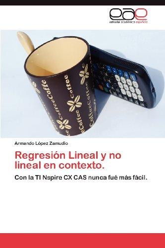 Regresión Lineal y no lineal en contexto.: Con la TI Nspire CX CAS nunca fué más fácil. (Spanish Edition)