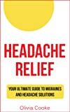 Headache Relief: Your Ultimate Guide To Migraines And Headache Solutions (Headache Remedies, Headache Help)