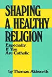 img - for Shaping a Healthy Religion Especially If You Are Catholic book / textbook / text book