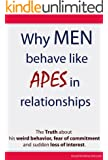 Why Men Behave like Apes in Relationships - The Truth about his weird behavior, fear of commitment and sudden loss of interest (English Edition)