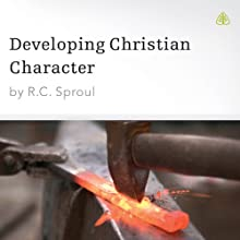 Developing Christian Character  by R. C. Sproul Narrated by R. C. Sproul