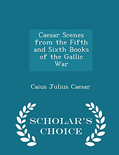 Caesar Scenes from the Fifth and Sixth Books of the Gallic War - Scholar's Choice Edition