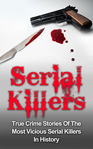 Serial Killers: True Crime Stories Of The Most Vicious Serial Killers In History: Serial Killers Profiles And Stories (Serial Killer Profiles compare prices)