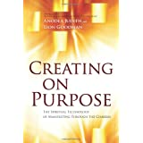 Creating on Purpose: The Spiritual Technology of Manifesting Through the Chakras ~ Anodea Judith