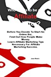 Who Wants to be an Affiliate Marketer?; Before You Decide To Start An Online Biz, Find Out How People Make Money. Learn Affiliate Marketing Tips Necessary For Affiliate Marketing Success.