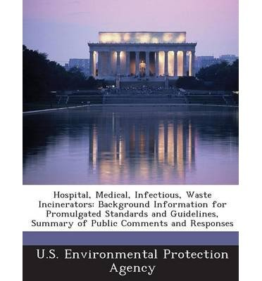 Hospital Medical Infectious Waste Incinerators Background Information For Promulgated Standards And Guidelines Summary Of Public Comments And Res U S Environmental Protection Agency Author Paperback 2013 from Bibliogov 2013