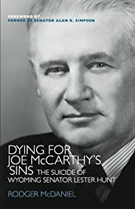 Dying for Joe McCarthy's Sins: The Suicide of Wyoming Senator Lester Hunt by Rodger McDaniel