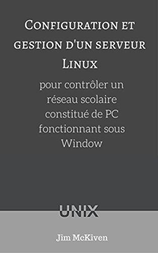 Configuration et gestion d'un serveur Linux: pour contrôler un réseau scolaire constitué de PC fonctionnant sous Windows