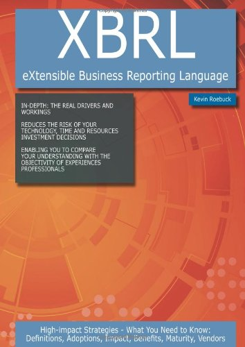 Xbrl (Extensible Business Reporting Language): High-Impact Strategies - What You Need to Know: Definitions, Adoptions, Impact, Benefits, Maturity, Ven