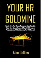 Your HR Goldmine: How to Turn Your Human Resources Know-How Into a Lucrative Second Income & Make A Difference in People's Lives...Without Leaving Your HR Day Job!