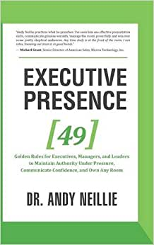 Executive Presence: 49 Golden Rules For Executives, Managers, And Leaders To Maintain Authority Under Pressure, Communicate Confidence, And Own Any Room